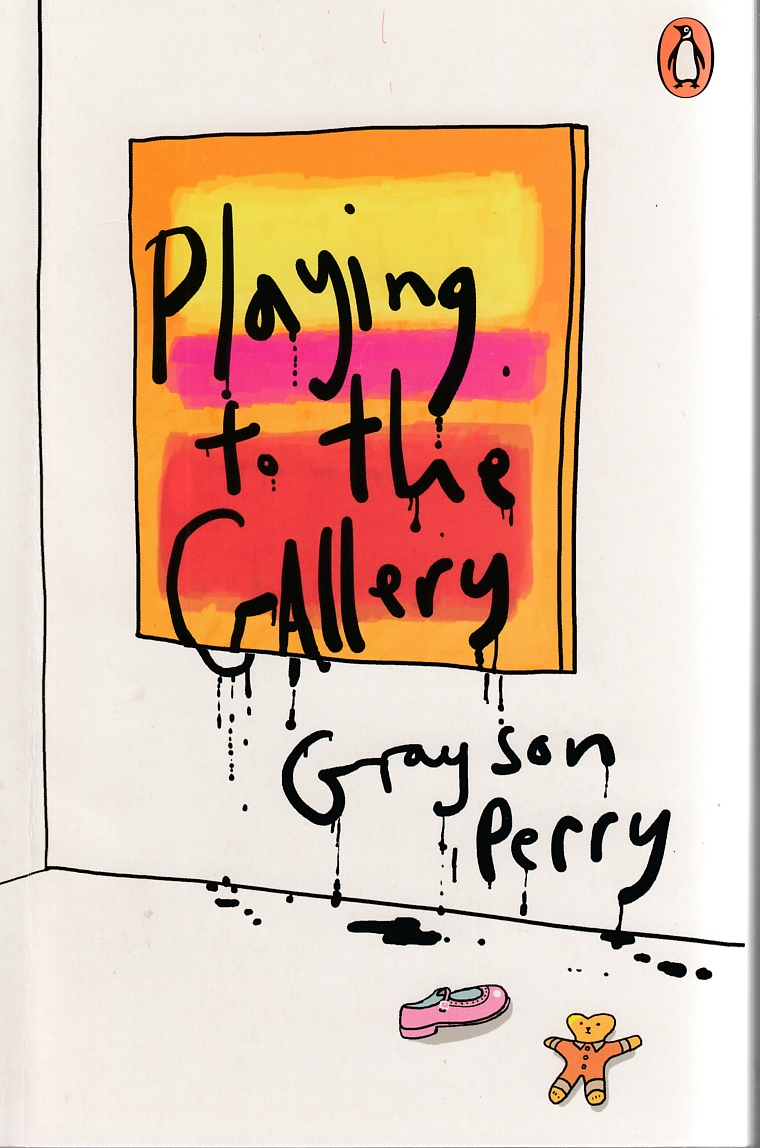 Perry, Grayson, 1960- / Playing to the gallery : helping contemporary art in its struggle to be understood / Grayson Perry. : London : Penguin Books, 2016.
